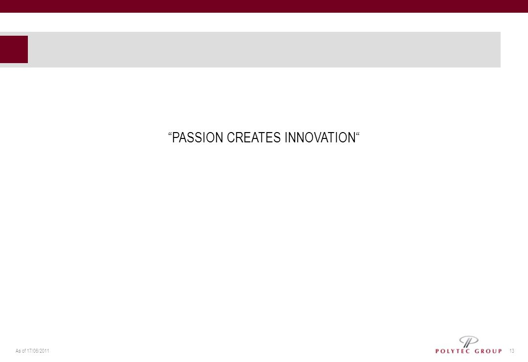As of 17/06/2011 13 PASSION CREATES INNOVATION