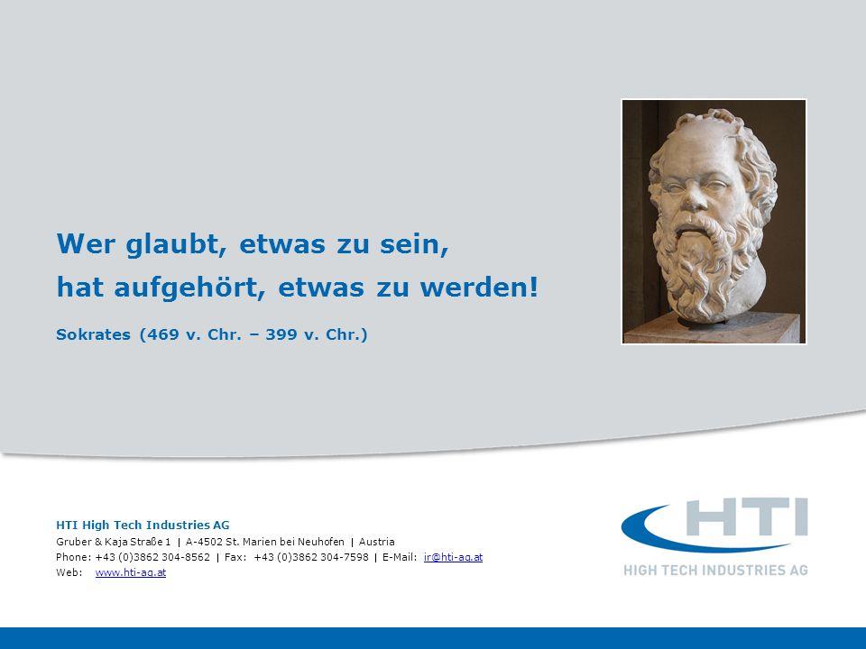 Wer glaubt, etwas zu sein, hat aufgehört, etwas zu werden! Sokrates (469 v. Chr. – 399 v. Chr.) HTI High Tech Industries AG Gruber & Kaja Straße 1 A-4