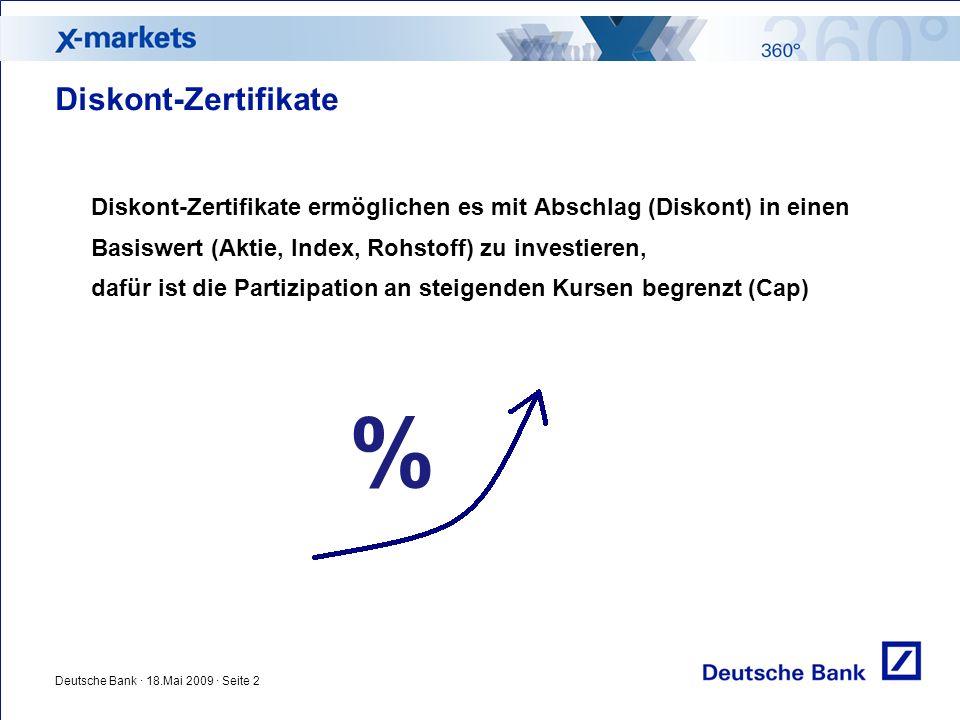 Deutsche Bank · 18.Mai 2009 · Seite 2 Diskont-Zertifikate Diskont-Zertifikate ermöglichen es mit Abschlag (Diskont) in einen Basiswert (Aktie, Index, Rohstoff) zu investieren, dafür ist die Partizipation an steigenden Kursen begrenzt (Cap) %