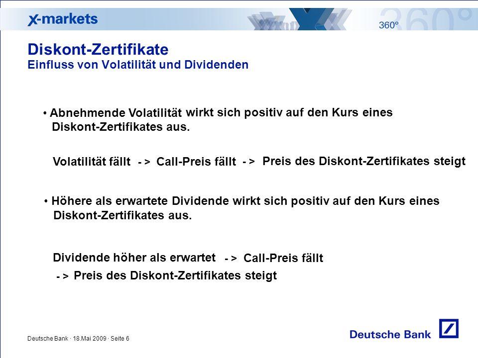 Deutsche Bank · 18.Mai 2009 · Seite 6 Diskont-Zertifikate Einfluss von Volatilität und Dividenden Abnehmende Volatilität wirkt sich positiv auf den Kurs eines Diskont-Zertifikates aus.