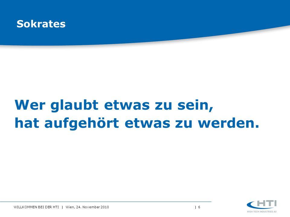 WILLKOMMEN BEI DER HTI Wien, 24. November 2010 6 Sokrates Wer glaubt etwas zu sein, hat aufgehört etwas zu werden.