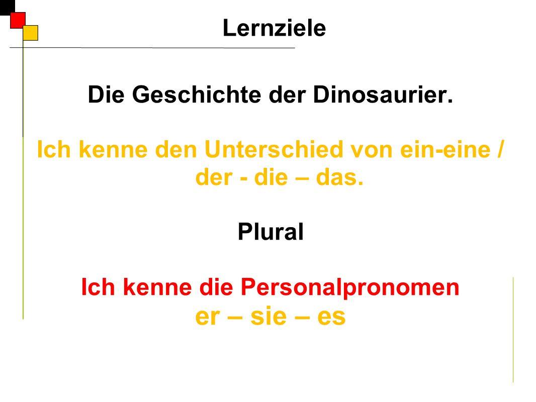 Die Geschichte der Dinosaurier. Ich kenne den Unterschied von ein-eine / der - die – das. Plural Ich kenne die Personalpronomen er – sie – es Lernziel