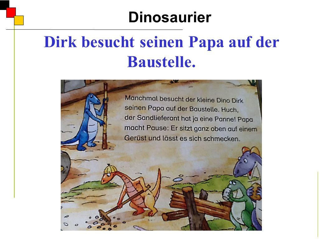 Dinosaurier A Dirk besucht seinen Papa auf der Baustelle. Er