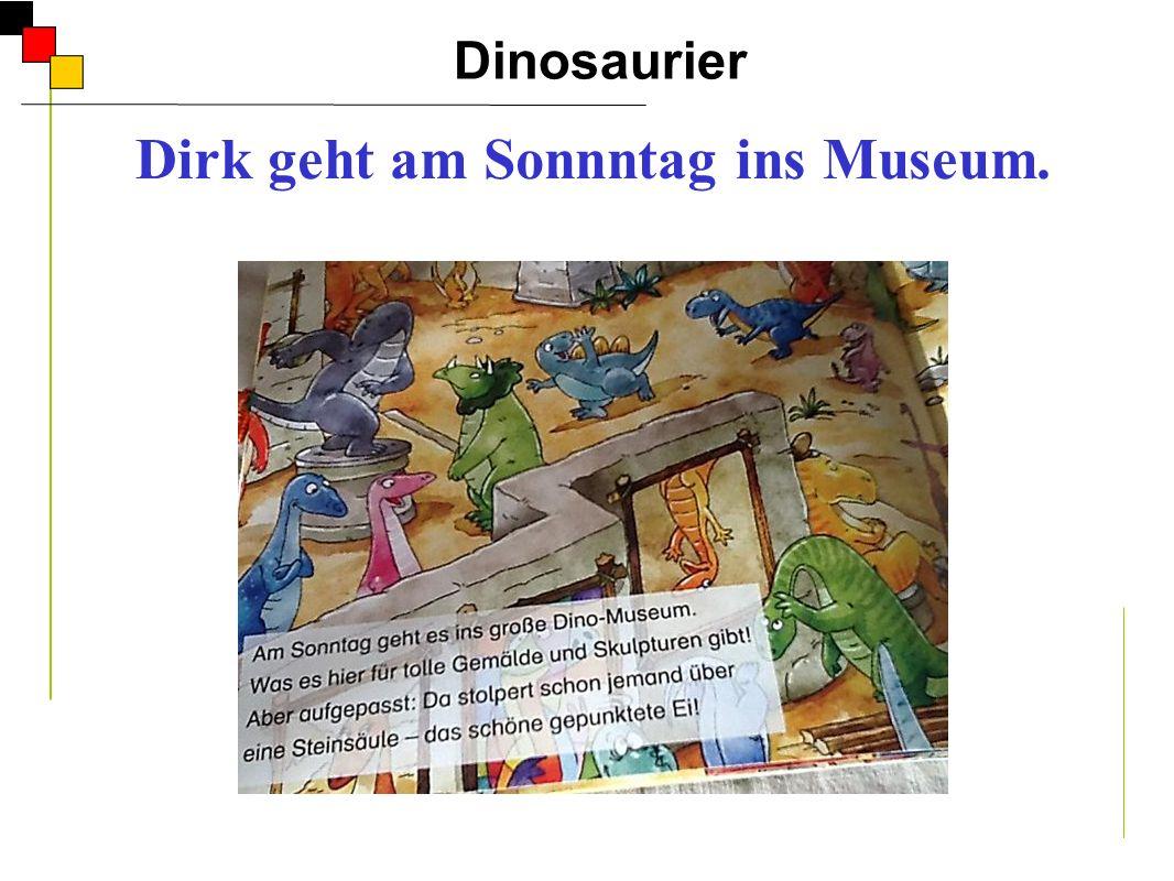 Dinosaurier A Dirk geht am Sonnntag ins Museum. Er