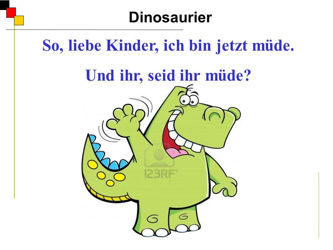 Dinosaurier A So, liebe Kinder, ich bin jetzt müde. Und ihr, seid ihr müde? Er