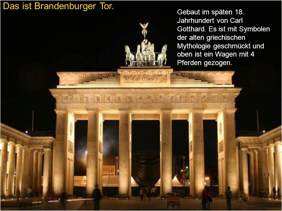 Das ist Brandenburger Tor. Gebaut im späten 18. Jahrhundert von Carl Gotthard. Es ist mit Symbolen der alten griechischen Mythologie geschmückt und ob
