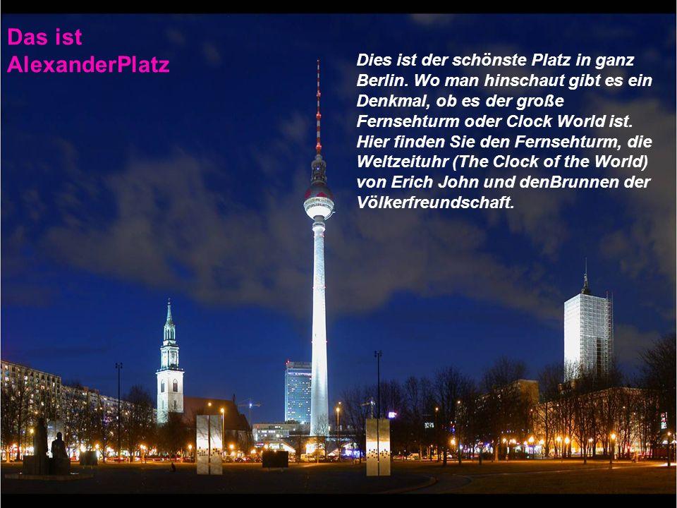 Das ist AlexanderPlatz Dies ist der schönste Platz in ganz Berlin. Wo man hinschaut gibt es ein Denkmal, ob es der große Fernsehturm oder Clock World