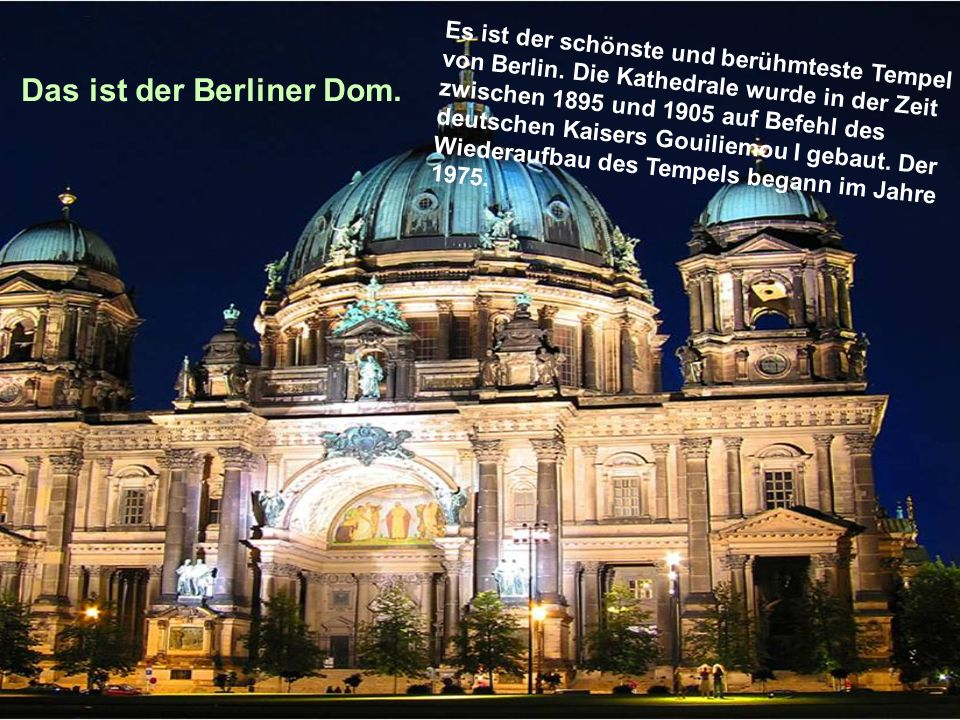 Das ist der Berliner Dom. Es ist der schönste und berühmteste Tempel von Berlin. Die Kathedrale wurde in der Zeit zwischen 1895 und 1905 auf Befehl de