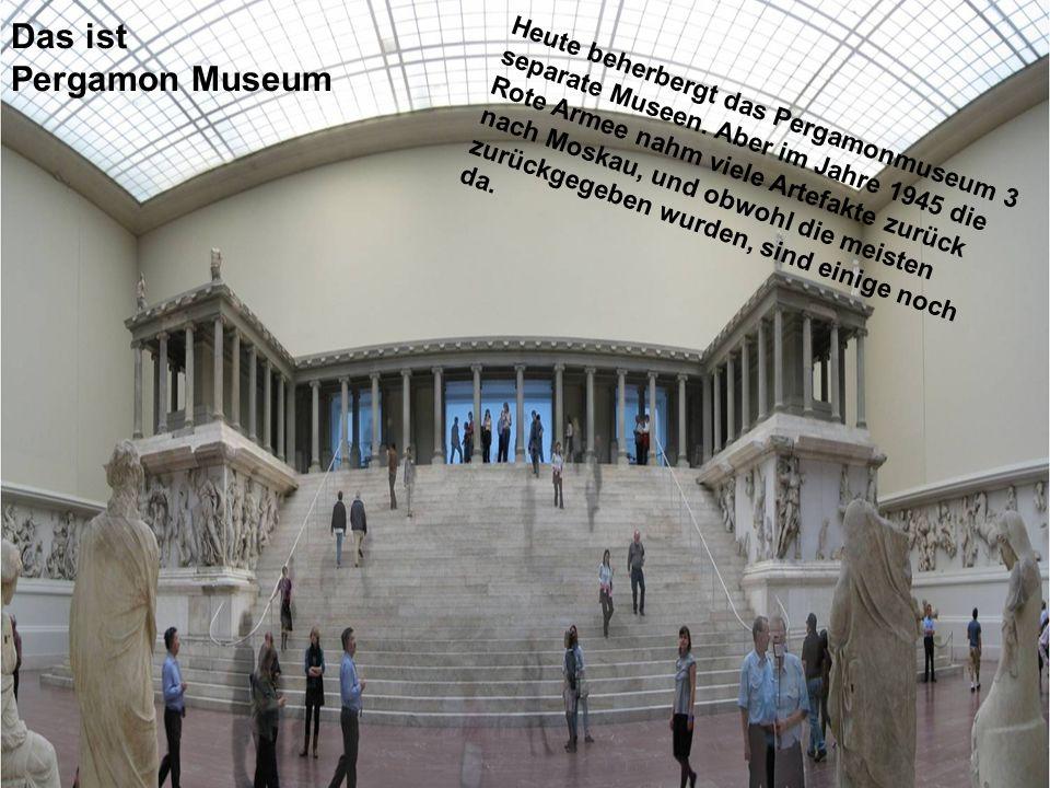 Das ist Pergamon Museum Heute beherbergt das Pergamonmuseum 3 separate Museen. Aber im Jahre 1945 die Rote Armee nahm viele Artefakte zurück nach Mosk