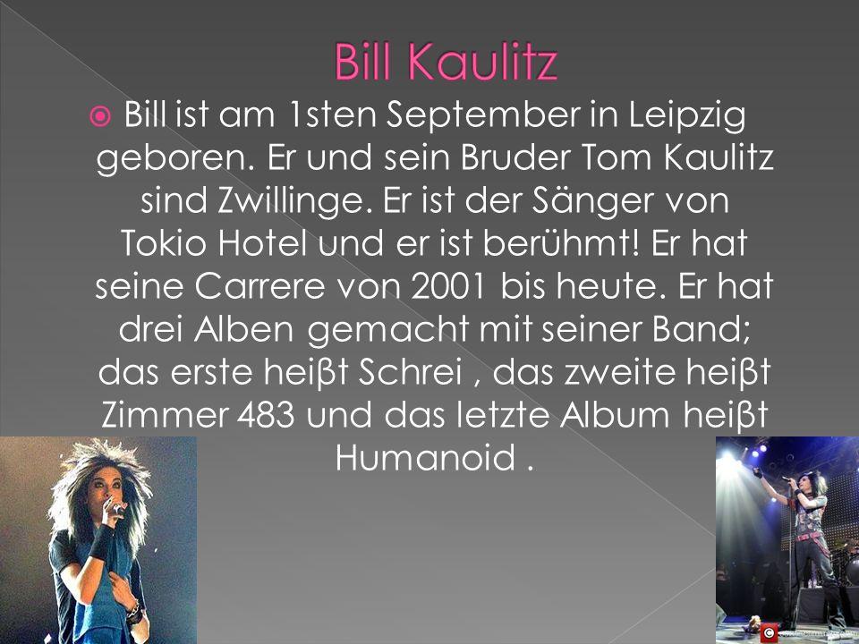 Bill ist am 1sten September in Leipzig geboren. Er und sein Bruder Tom Kaulitz sind Zwillinge.