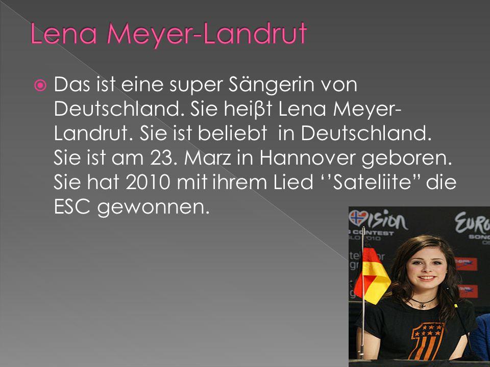 Das ist eine super Sängerin von Deutschland. Sie heiβt Lena Meyer- Landrut.