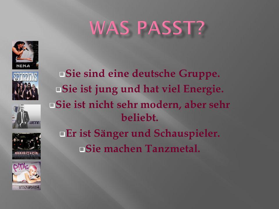 Sie sind eine deutsche Gruppe. Sie ist jung und hat viel Energie. Sie ist nicht sehr modern, aber sehr beliebt. Er ist Sänger und Schauspieler. Sie ma