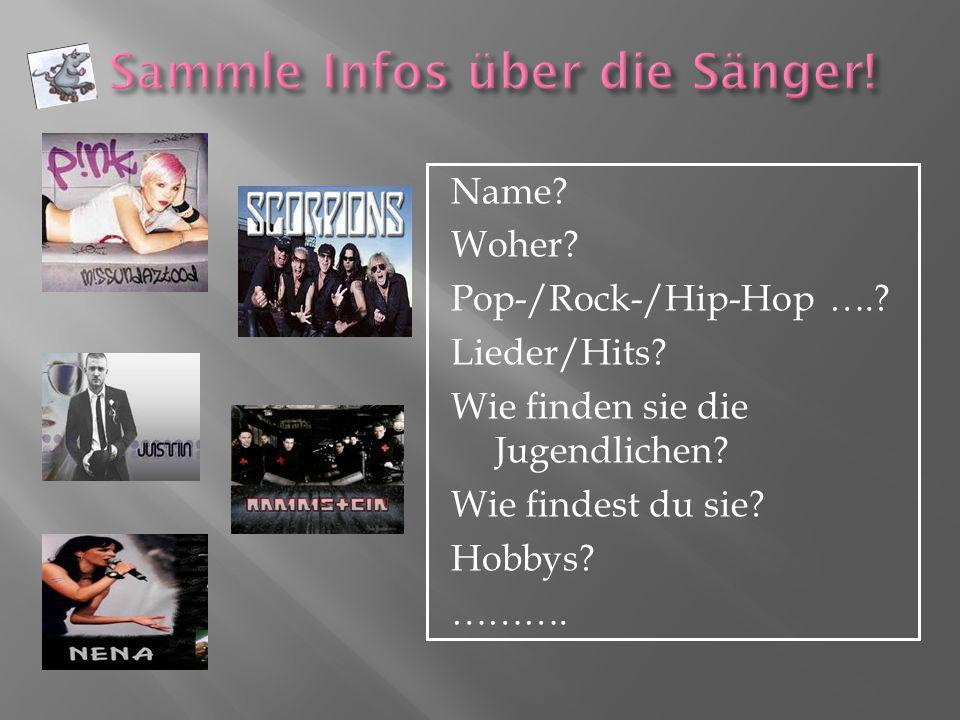 Name? Woher? Pop-/Rock-/Hip-Hop ….? Lieder/Hits? Wie finden sie die Jugendlichen? Wie findest du sie? Hobbys? ……….