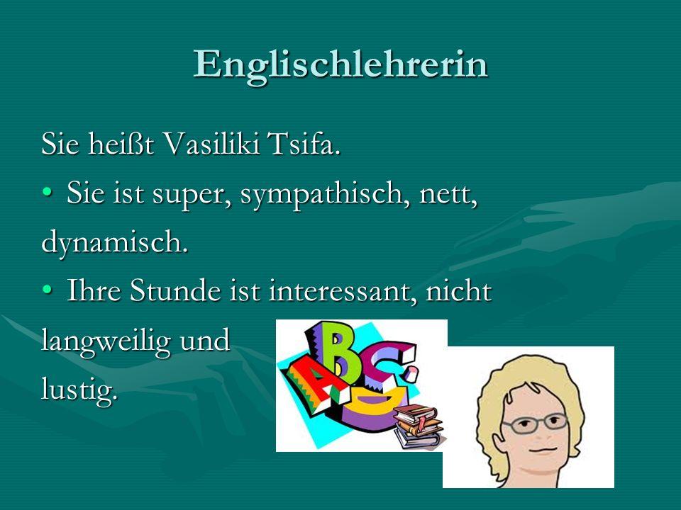 Englischlehrerin Sie heißt Vasiliki Tsifa. Sie ist super, sympathisch, nett,Sie ist super, sympathisch, nett,dynamisch. Ihre Stunde ist interessant, n