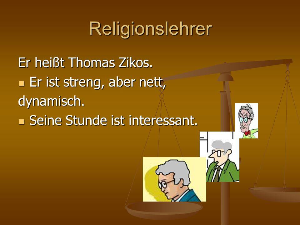 Religionslehrer Er heißt Thomas Zikos. Er ist streng, aber nett, Er ist streng, aber nett,dynamisch. Seine Stunde ist interessant. Seine Stunde ist in