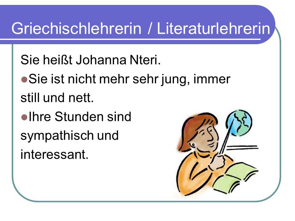 Griechischlehrerin / Literaturlehrerin Sie heißt Johanna Nteri. Sie ist nicht mehr sehr jung, immer still und nett. Ihre Stunden sind sympathisch und