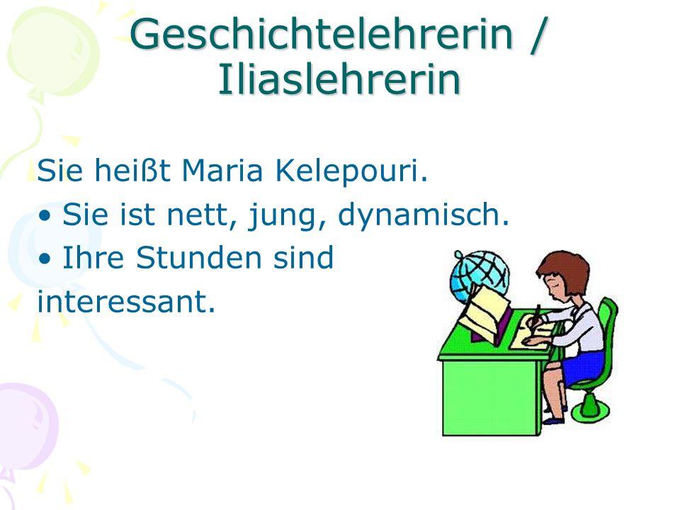 Geschichtelehrerin / Iliaslehrerin Sie heißt Maria Kelepouri. Sie ist nett, jung, dynamisch. Ihre Stunden sind interessant.