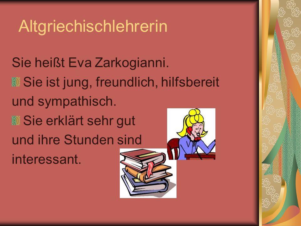 Altgriechischlehrerin Sie heißt Eva Zarkogianni. Sie ist jung, freundlich, hilfsbereit und sympathisch. Sie erklärt sehr gut und ihre Stunden sind int