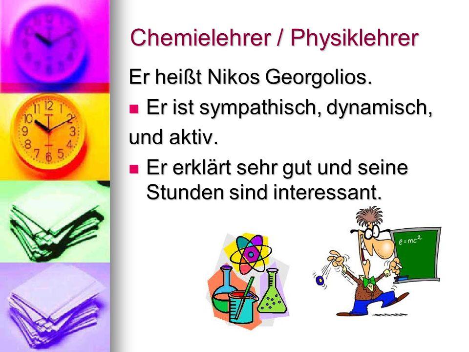 Chemielehrer / Physiklehrer Er heißt Nikos Georgolios. Er ist sympathisch, dynamisch, Er ist sympathisch, dynamisch, und aktiv. Er erklärt sehr gut un
