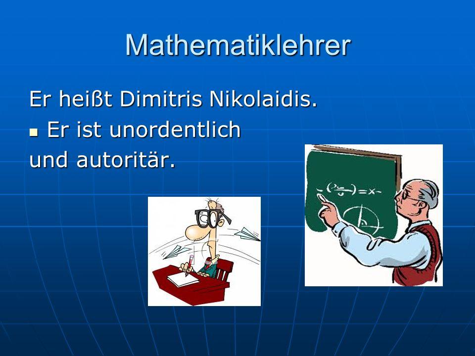 Mathematiklehrer Er heißt Dimitris Nikolaidis. Er ist unordentlich Er ist unordentlich und autoritär.