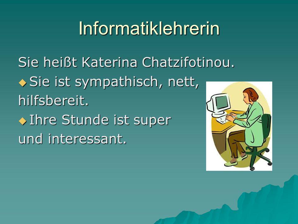 Informatiklehrerin Sie heißt Katerina Chatzifotinou. Sie ist sympathisch, nett, Sie ist sympathisch, nett,hilfsbereit. Ihre Stunde ist super Ihre Stun