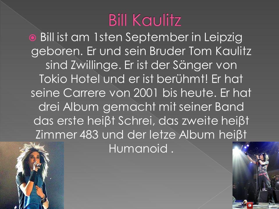 Bill ist am 1sten September in Leipzig geboren. Er und sein Bruder Tom Kaulitz sind Zwillinge. Er ist der Sänger von Tokio Hotel und er ist berühmt! E