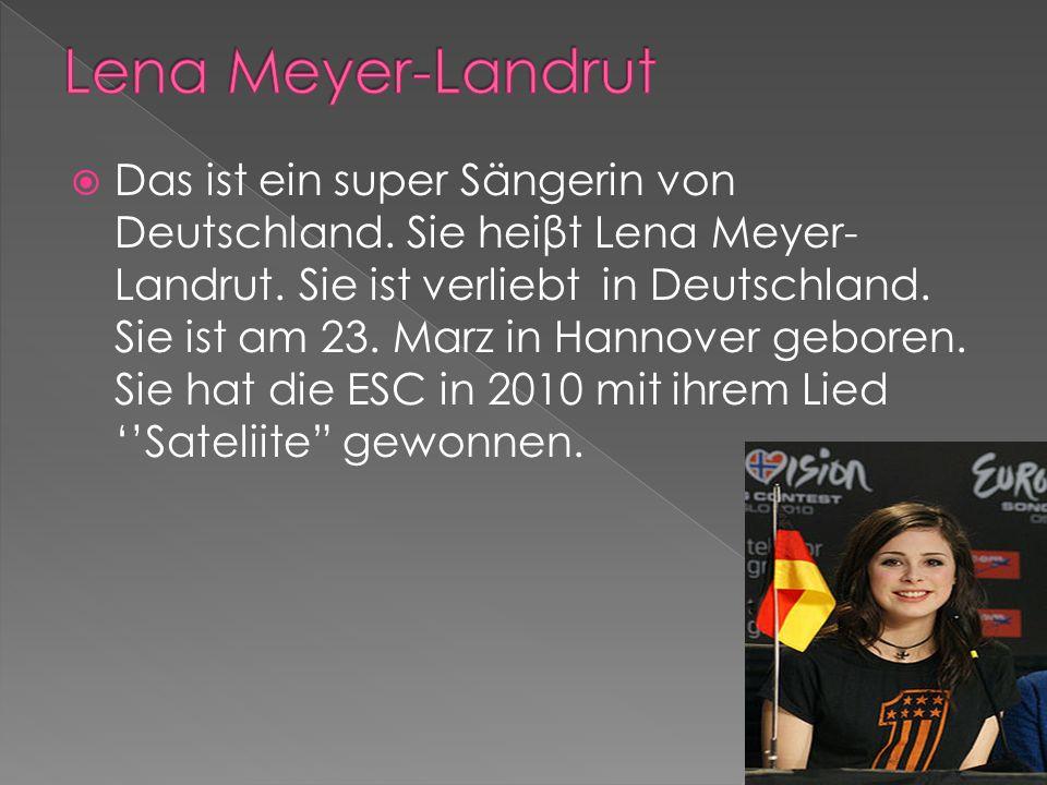 Das ist ein super Sängerin von Deutschland. Sie heiβt Lena Meyer- Landrut. Sie ist verliebt in Deutschland. Sie ist am 23. Marz in Hannover geboren. S