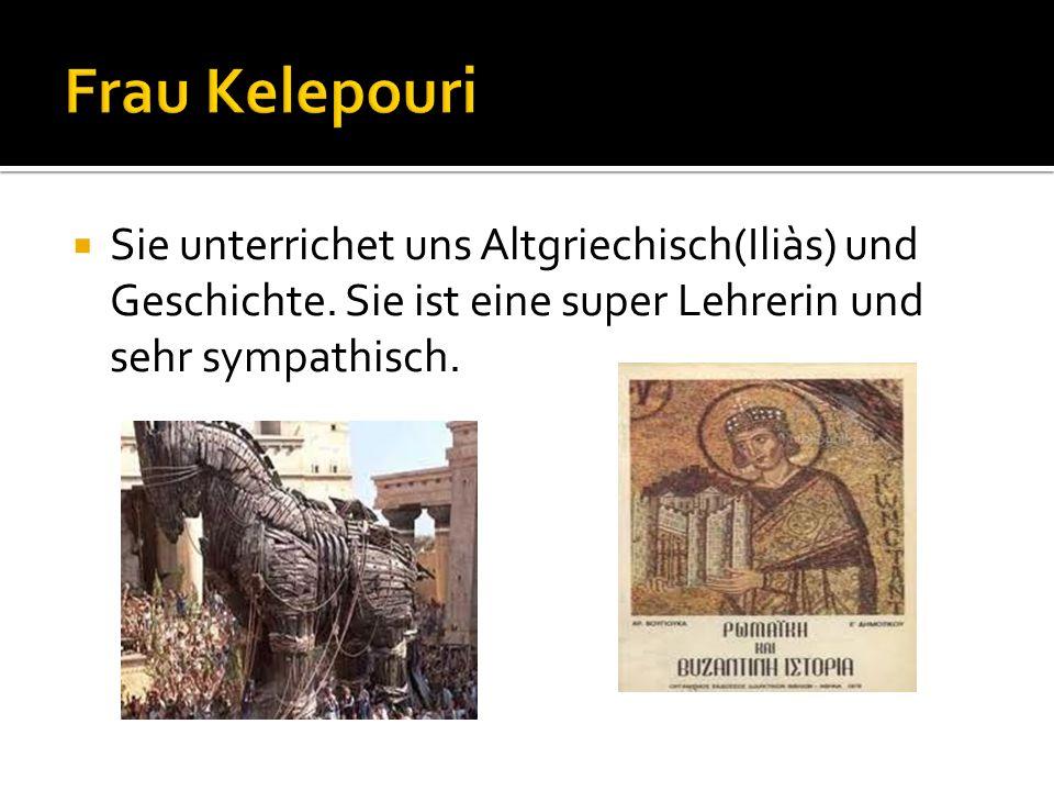 Sie unterrichet uns Altgriechisch(Iliàs) und Geschichte. Sie ist eine super Lehrerin und sehr sympathisch.
