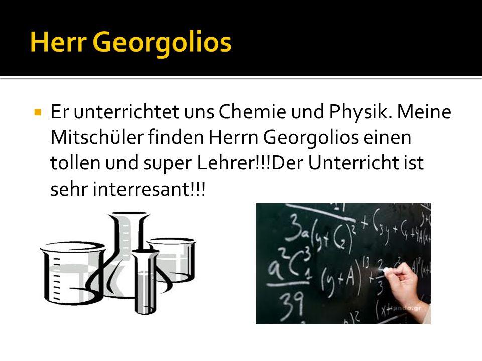Er unterrichtet uns Chemie und Physik. Meine Mitschüler finden Herrn Georgolios einen tollen und super Lehrer!!!Der Unterricht ist sehr interresant!!!