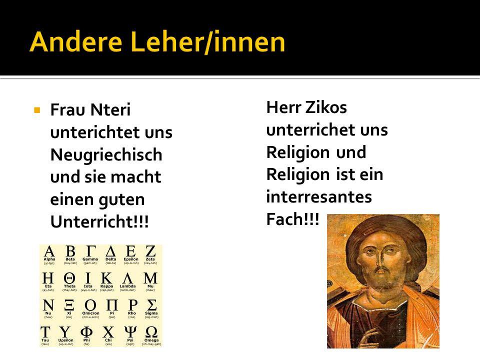 Frau Nteri unterichtet uns Neugriechisch und sie macht einen guten Unterricht!!! Herr Zikos unterrichet uns Religion und Religion ist ein interresante