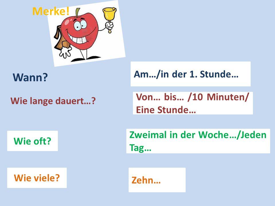 Wann? Am…/in der 1. Stunde… Wie lange dauert…? Von… bis… /10 Minuten/ Eine Stunde… Wie oft? Zweimal in der Woche…/Jeden Tag… Wie viele? Zehn… Merke!