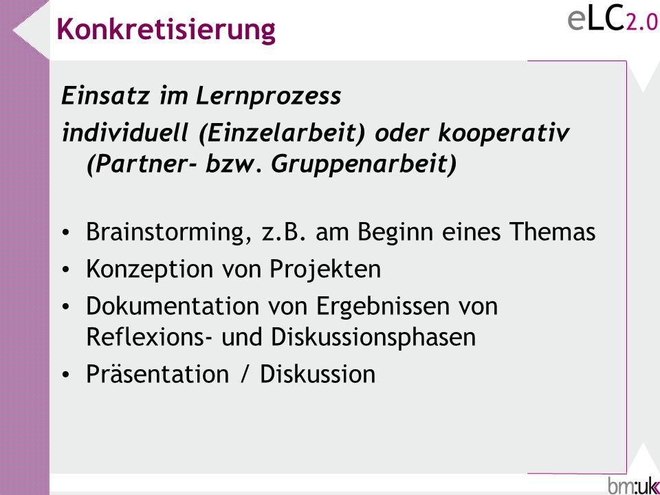Konkretisierung Einsatz im Lernprozess individuell (Einzelarbeit) oder kooperativ (Partner- bzw. Gruppenarbeit) Brainstorming, z.B. am Beginn eines Th