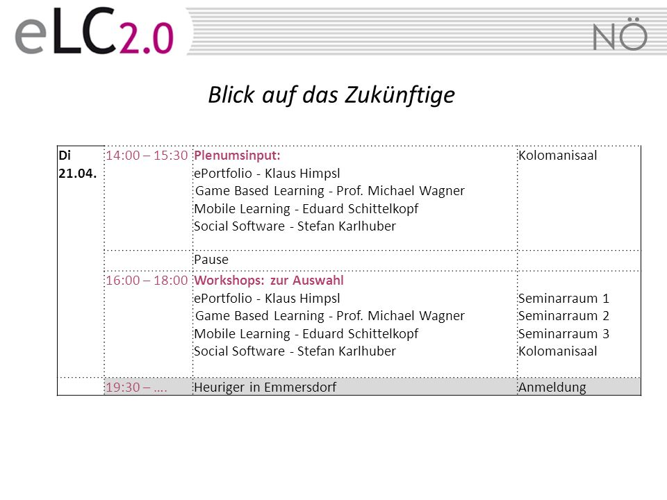 NÖ Di 21.04. 14:00 – 15:30Plenumsinput: ePortfolio - Klaus Himpsl Game Based Learning - Prof. Michael Wagner Mobile Learning - Eduard Schittelkopf Soc