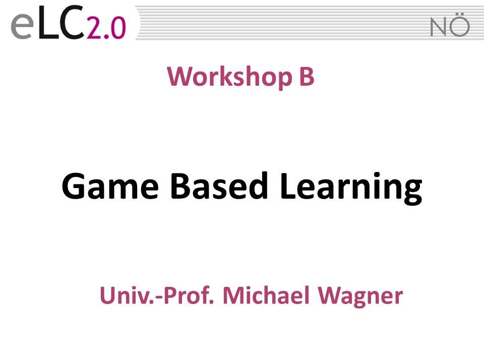 NÖ Workshop B Game Based Learning Univ.-Prof. Michael Wagner