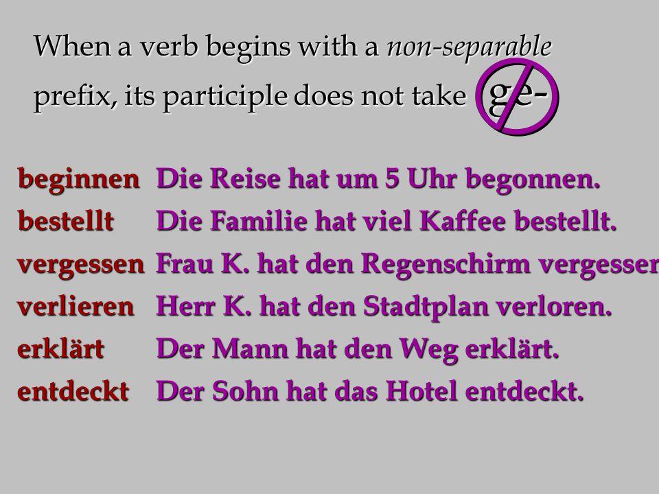 When a verb begins with a non-separable prefix, its participle does not take ge- beginnenbestelltvergessenverlierenerklärtentdeckt Die Reise hat um 5