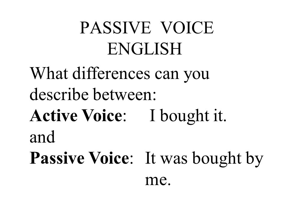 PASSIVE VOICE ENGLISH What differences can you describe between: Active Voice: I bought it. and Passive Voice:It was bought by me.