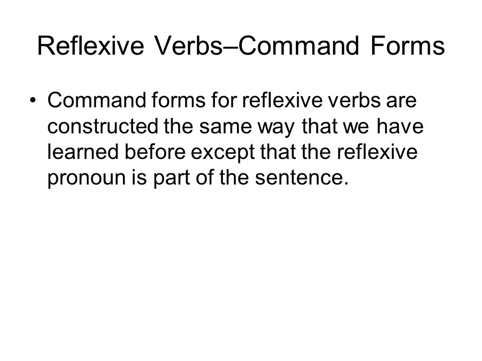 Reflexive Verbs–Command Forms Command forms for reflexive verbs are constructed the same way that we have learned before except that the reflexive pronoun is part of the sentence.