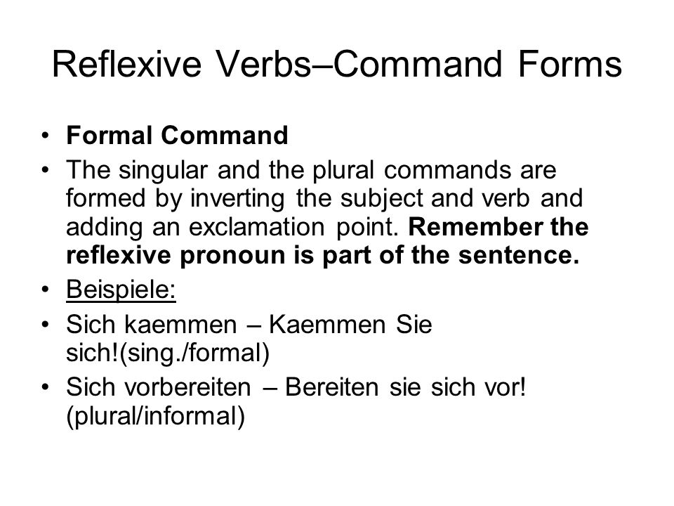 Reflexive Verbs–Command Forms Formal Command The singular and the plural commands are formed by inverting the subject and verb and adding an exclamation point.
