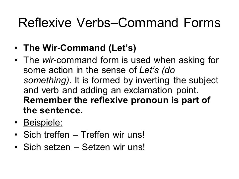 Reflexive Verbs–Command Forms The Wir-Command (Lets) The wir-command form is used when asking for some action in the sense of Lets (do something).