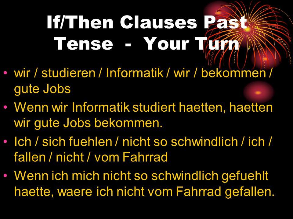 If/Then Clauses Past Tense - Your Turn wir / studieren / Informatik / wir / bekommen / gute Jobs Wenn wir Informatik studiert haetten, haetten wir gut