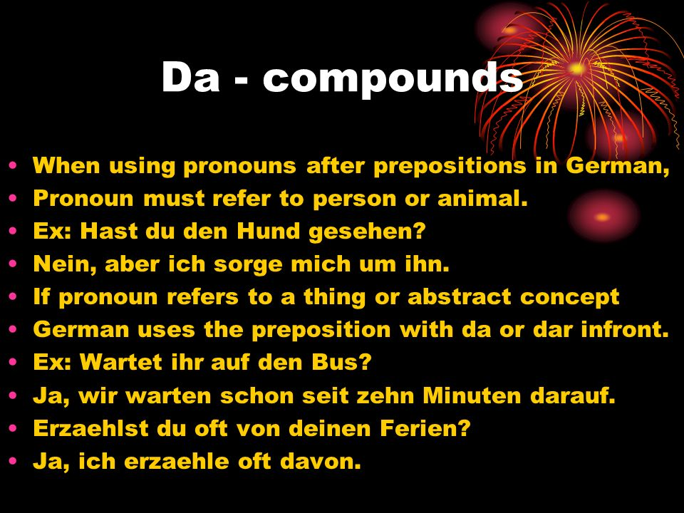 Da - compounds When using pronouns after prepositions in German, Pronoun must refer to person or animal. Ex: Hast du den Hund gesehen? Nein, aber ich