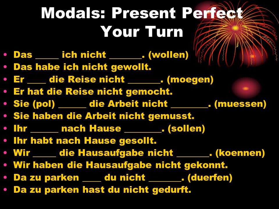 Modals: Present Perfect Your Turn Das _____ ich nicht _______. (wollen) Das habe ich nicht gewollt. Er ____ die Reise nicht _______. (moegen) Er hat d
