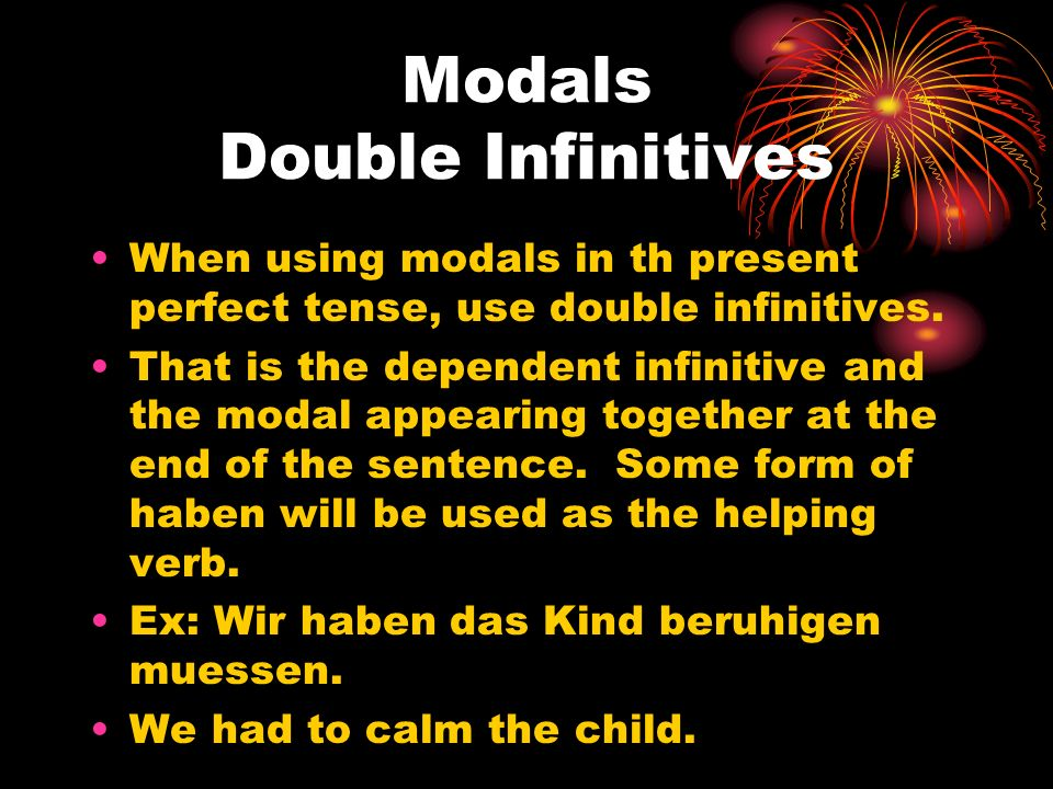 Modals Double Infinitives When using modals in th present perfect tense, use double infinitives. That is the dependent infinitive and the modal appear