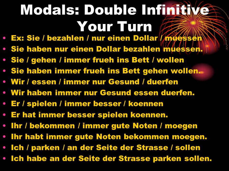 Modals: Double Infinitive Your Turn Ex: Sie / bezahlen / nur einen Dollar / muessen Sie haben nur einen Dollar bezahlen muessen. Sie / gehen / immer f
