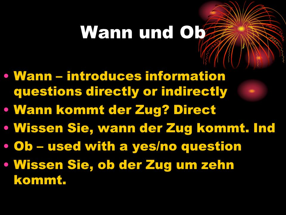 Wann und Ob Wann – introduces information questions directly or indirectly Wann kommt der Zug? Direct Wissen Sie, wann der Zug kommt. Ind Ob – used wi