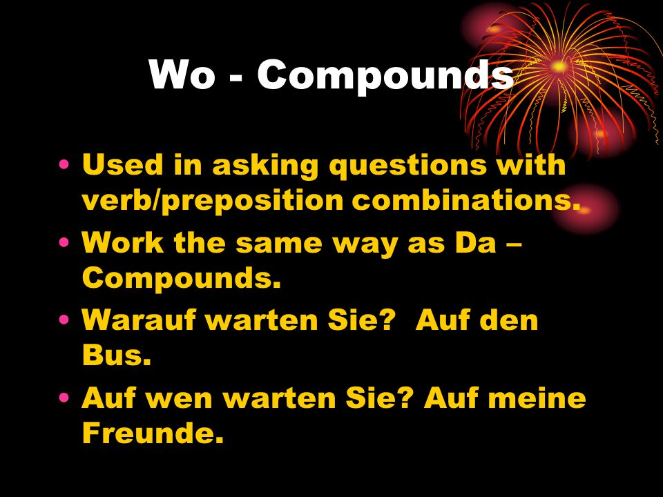 Wo - Compounds Used in asking questions with verb/preposition combinations. Work the same way as Da – Compounds. Warauf warten Sie? Auf den Bus. Auf w