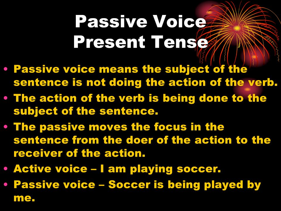 Passive Voice Present Tense Passive voice means the subject of the sentence is not doing the action of the verb. The action of the verb is being done