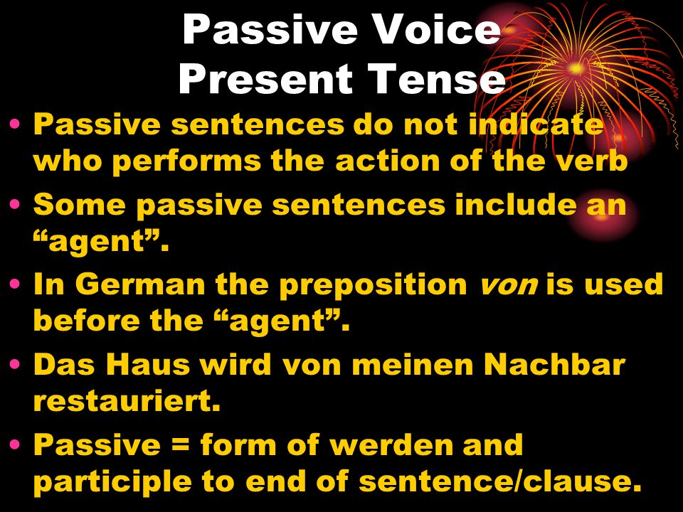 Passive Voice Present Tense Passive sentences do not indicate who performs the action of the verb Some passive sentences include an agent. In German t