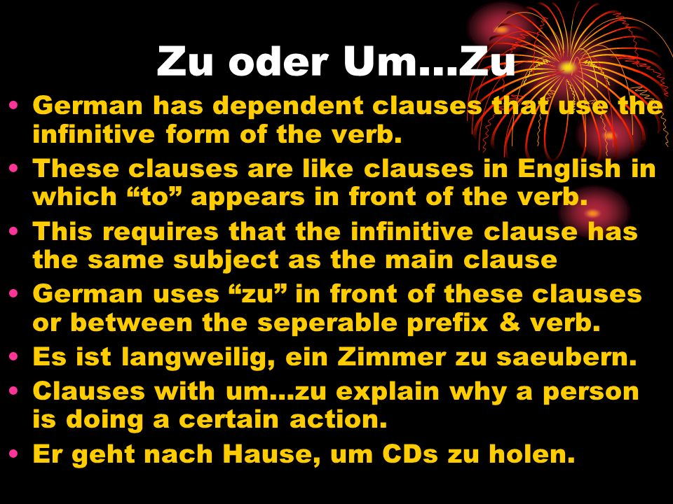 Zu oder Um…Zu German has dependent clauses that use the infinitive form of the verb. These clauses are like clauses in English in which to appears in