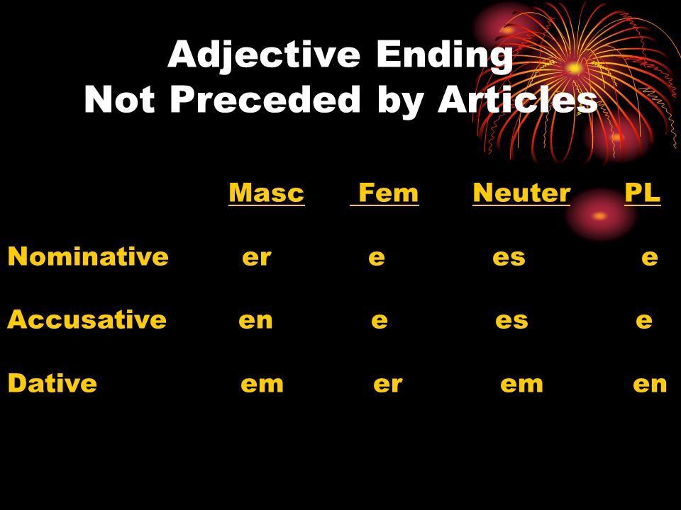 Adjective Ending Not Preceded by Articles Masc Fem Neuter PL Nominative er e es e Accusative en e es e Dative em er em en